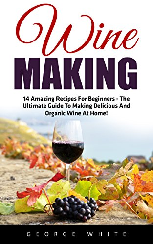 Wine Making: 14 Amazing Recipes for Beginners - The Ultimate Guide to Making Delicious and Organic Wine at Home! (Home Brew, Wine Making, Wine Recipes) by George White