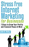 Stress Free Internet Marketing For Businesses: 7 Steps to Grow Your Profits and Financial Peace of Mind
