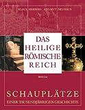 Das Heilige R�mische Reich: Schaupl�tze einer tausendj�hrigen Geschichte (843-1806)