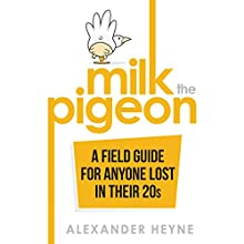 Milk the Pigeon: A Field Guide for Anyone Lost in Their 20s Audiobook by Alexander Heyne Narrated by Alexander Heyne