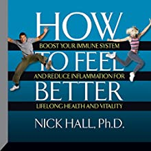 How to Feel Better: Boost Your Immune System and Reduce Inflammation for Lifelong Health and Vitality  by Nick Hall Narrated by Nick Hall