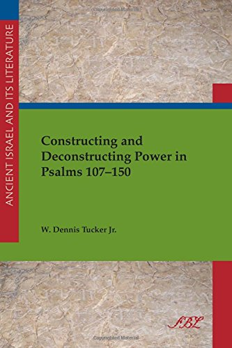 Constructing and Deconstructing Power in Psalms 107-150 (Ancient Israel and Its Literature)