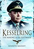 KESSELRING: THE MAKING OF THE LUFTWAFFE (1848326491) by Macksey, Kenneth