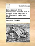 img - for Some account of the Pennsylvania Hospital; from its first rise, to the beginning of the fifth month, called May, 1754. book / textbook / text book