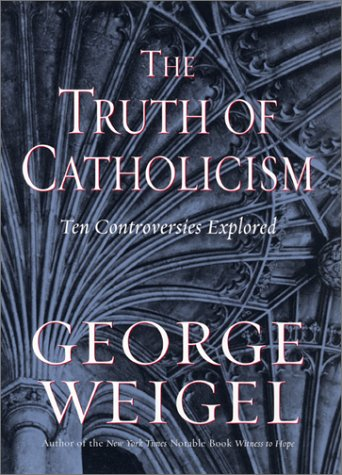 Truth of Catholicism : Ten Controversies Explored, GEORGE WEIGEL