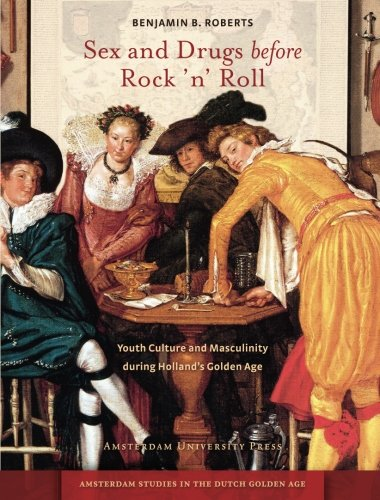 Sex and Drugs before Rock 'n' Roll: Youth Culture and Masculinity during Holland's Golden Age (Amsterdam University Pres