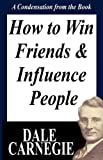 Dale Carnegie How To Win Friends And Influence People: A Condensation From The Book