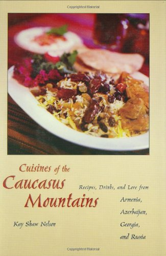 Cuisines of the Caucasus Mountains: Recipes, Drinks, and Lore from Armenia, Azerbaijan, Georgia, and Russia by Kay Shaw Nelson