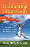 Graduating From Guilt: Six Steps to Overcome Guilt and Reclaim Your Life