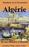 Algerie, les bases de son Histoire coloniale (illustr�, annot�)
