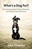 What&#39;s a Dog For?: The Surprising History, Science, Philosophy, and Politics of Man&#39;s Best Friend