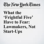 What the 'Frightful Five' Have to Fear: Lawmakers, Not Start-Ups   Farhad Manjoo
