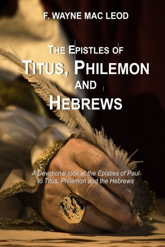 The Epistles of Titus, Philemon and Hebrews: A Devotional Look at the Epistles of Paul to Titus, Philemon and the Hebrews (Light To My Path Devotional Commentaries) (Volume 34)