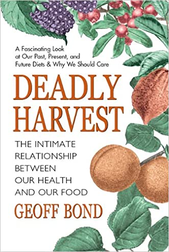 Deadly Harvest: The Intimate Relationship Between Our Heath and Our Food written by Geoff Bond