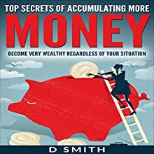 Top Secrets of Accumulating More Money: Become Very Wealthy Regardless of Your Situation Audiobook by Darnell Smith Narrated by Gregory Allen Siders
