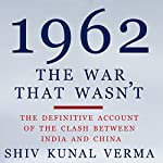 1962: The War That Wasn't: The Definitive Account of the Clash Between India and China | Shiv Kunal Verma