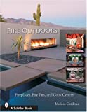 Fire Outdoors: Fireplaces, Fire Pits, Wood Fired Ovens & Cook Centers (Schiffer Book)