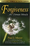 Paul J. Meyer Forgiveness: The Ultimate Miracle (Fortune, Family & Faith)