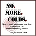 No. More. Colds: How to Outwit, Outgun and Shut Down the Common Cold Without Reinventing Yourself | Wayne Varden Smith