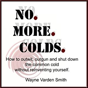 No. More. Colds: How to Outwit, Outgun and Shut Down the Common Cold Without Reinventing Yourself | [Wayne Varden Smith]
