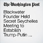 Blackwater Founder Held Secret Seychelles Meeting to Establish Trump-Putin Back Channel | Adam Entous,Greg Miller,Kevin Sieff,Karen DeYoung