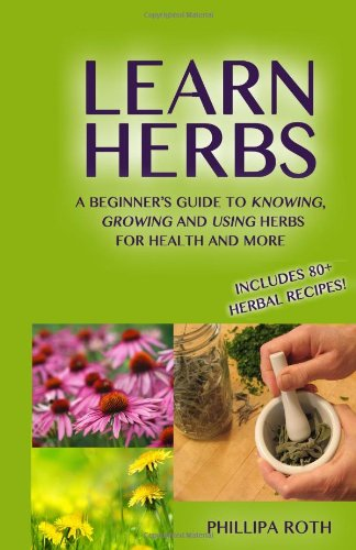 Learn Herbs: A Beginner'S Guide To Knowing, Growing And Using Herbs For Health And More