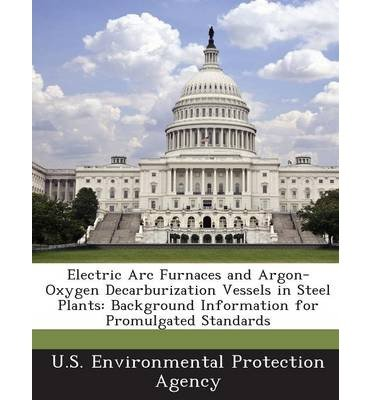 Electric Arc Furnaces And Argon-Oxygen Decarburization Vessels In Steel Plants: Background Information For Promulgated Standards (Paperback) - Common