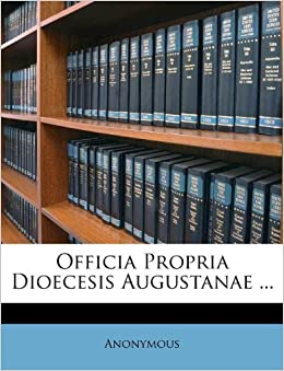 Officia Propria Dioecesis Augustanae Anonymous 9781175025937