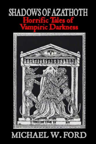Shadows of Azathoth: Horrific Tales of Vampiric Darkness: Volume 1
