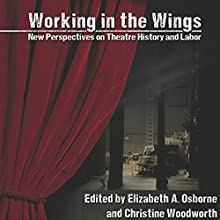Working in the Wings: New Perspectives on Theatre History and Labor Audiobook by Elizabeth A. Osborne - editor, Christine Woodworth - editor Narrated by Cynthia Wallace