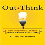 Out Think: How Innovative Leaders Drive Exceptional Outcomes | G. Shawn Hunter