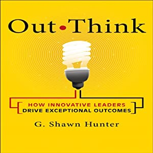 Out Think: How Innovative Leaders Drive Exceptional Outcomes | [G. Shawn Hunter]