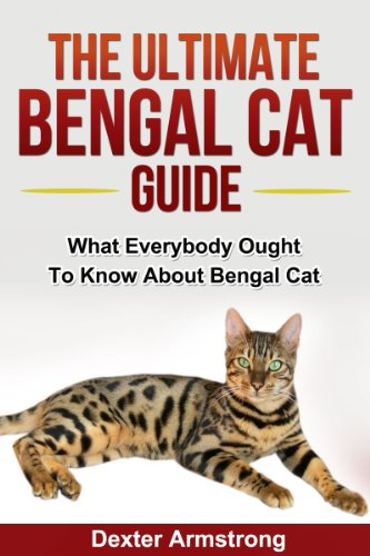 Dexter Armstrong - The Ultimate Bengal Cat Guide: What Everybody Ought To Know About Bengal Cat (pets Book 4)