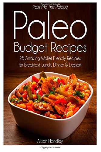 Pass Me The Paleo's Paleo Budget Recipes: 25 Amazing Wallet Friendly Recipes for Breakfast, Lunch, Dinner and Dessert! by Alison Handley