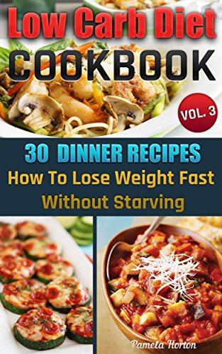 Low Carb Diet Cookbook. Vol. 3. 30 Dinner Recipes. How To Lose Weight Fast Without Starving: (Slow Cooker, High Protein, Low Carbohydrate Diet, Weight ... Watchers Cookbook, Low Carb High Fat Diet) by Pamela Horton