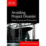 Avoiding Project Disaster: Titanic Lessons for It Executivesby Mark Kozak-Holland