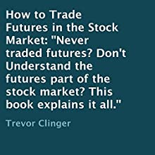 How to Trade Futures in the Stock Market: Never Traded Futures? Don't Understand the Futures Part of the Stock Market? This Book Explains It All. (       UNABRIDGED) by Trevor Clinger Narrated by L. David Harris
