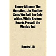 Emery Albums: The Question, ...in Shallow Seas We Sail, I'm Only a Man, While Broken Hearts Prevail, the Weak's...