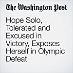 Hope Solo, Tolerated and Excused in Victory, Exposes Herself in Olympic Defeat | Sally Jenkins