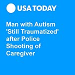 Man with Autism 'Still Traumatized' after Police Shooting of Caregiver | Steve Reilly