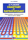 Le plancher chauffant et rafrachissant : Rglementation, dimensionnement, mise en oeuvre, rglage (1Cdrom)