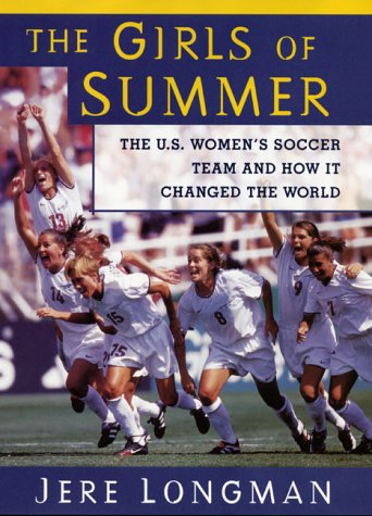 The Girls Of Summer: The U.S. Women's Soccer Team and How It Changed The World, JERE LONGMAN