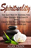 Spirituality:  The Easy Way Of Finding Your Own Unique Spirituality And Create Peace Within That You Deserve For Life (Spirituality, spirituality kindle,.., spiritual kindle books)