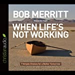 When Life's Not Working: 7 Simple Choices for a Better Tomorrow | Bob Merritt