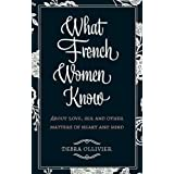 What French Women Know: About Love, Sex and Other Matters of Heart and Mindby Debra Ollivier