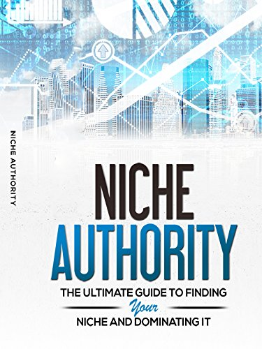 Niche Authority: The Ultimate Guide To Finding Your Niche And Dominating IT