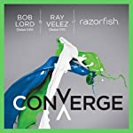Converge: Transforming Business at the Intersection of Marketing and Technology | Bob Lord,Ray Velez