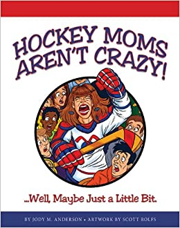 Hockey Moms Aren't Crazy: Well, Maybe Just a Little Bit Paperback