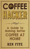 Coffee Hacker: A Guide to Making Better Coffee at Home