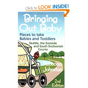 Bringing Out Baby: Places to Take Babies and Toddlers : Seattle, the Eastside, and South Snohomish County Rebecca Johnston